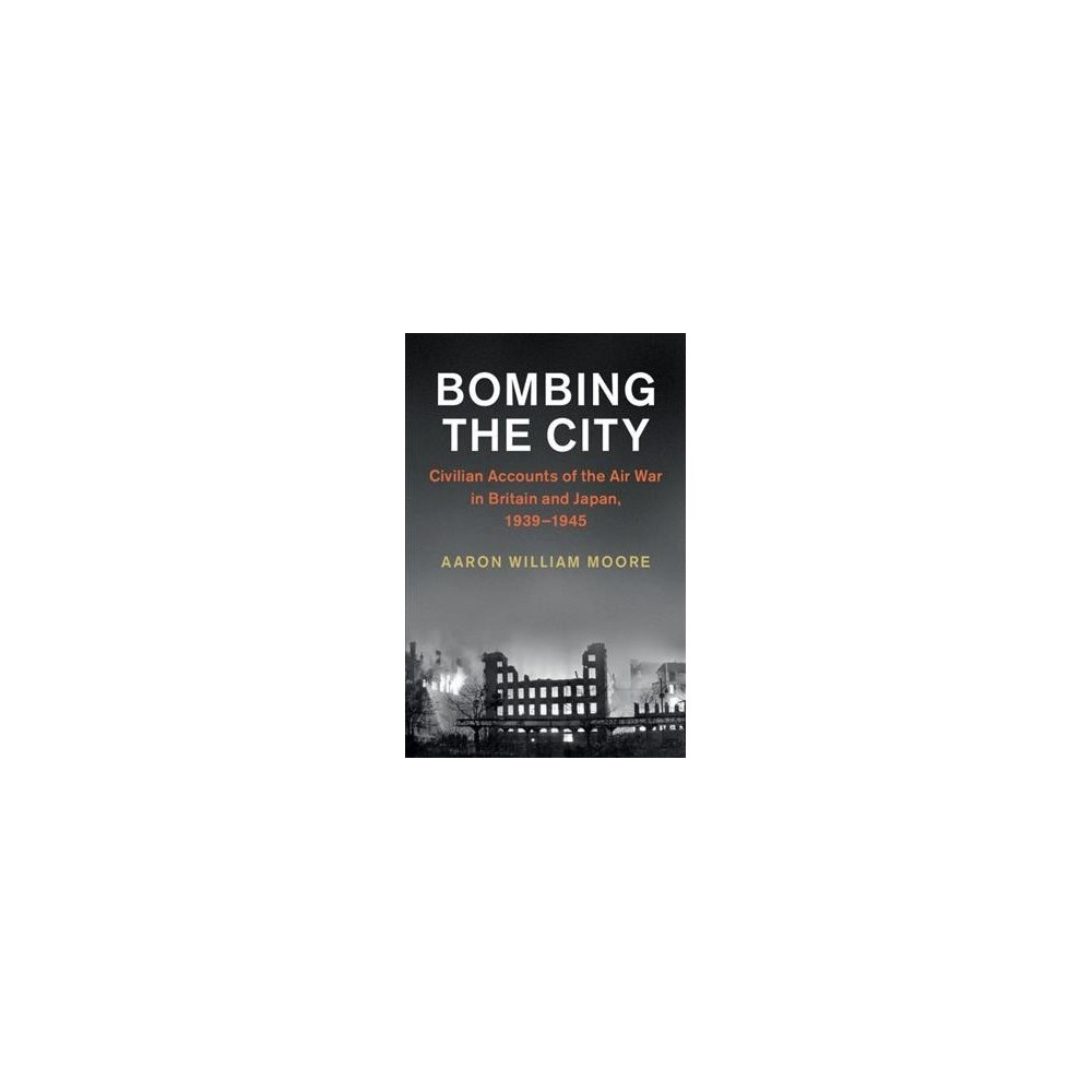 Bombing the City : Civilian Accounts of the Air War in Britain and Japan, 1939-1945 - (Paperback)