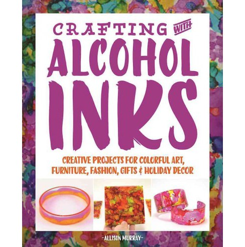 Crafting With Alcohol Inks : Creative Projects for Colorful Art, Furniture, Fashion, Gifts & Holiday - image 1 of 1