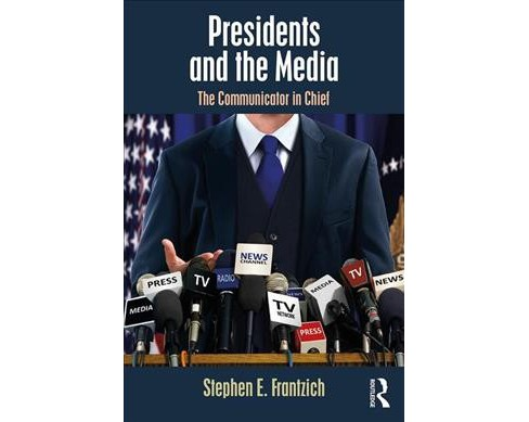 Presidents and the Media : The Communicator in Chief -  by Stephen E. Frantzich (Paperback) - image 1 of 1
