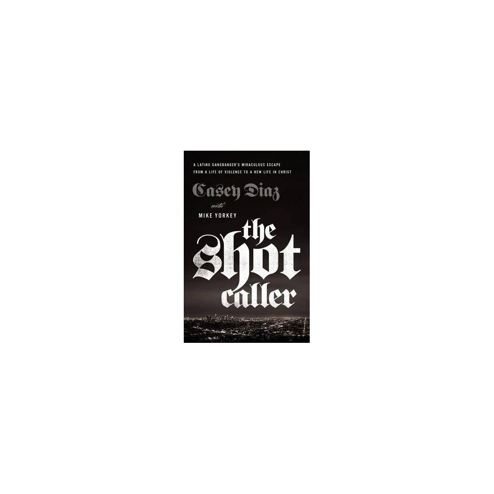 Shot Caller : A Latino Gangbanger's Miraculous Escape from a Life of Violence to a New Life in Christ