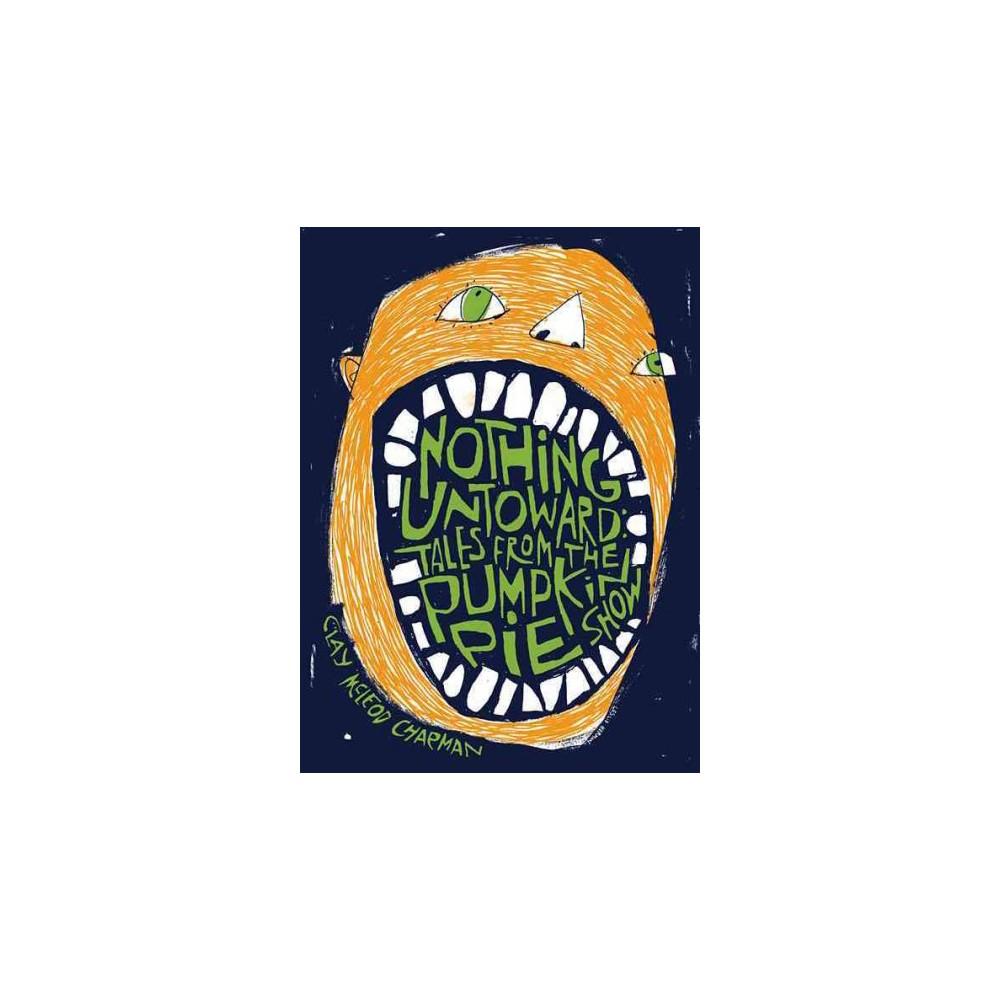 Nothing Untoward : Stories from the Pumpkin Pie Show (Paperback) (Clay Mcleod Chapman)