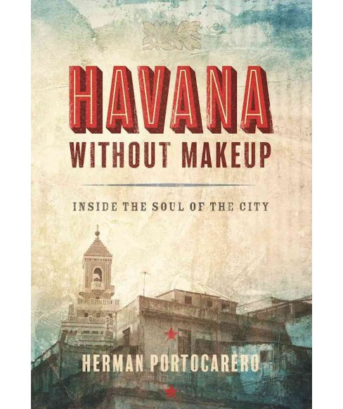 Havana Without Makeup : Inside the Soul of the City -  by Herman Portocarero (Paperback) - image 1 of 1