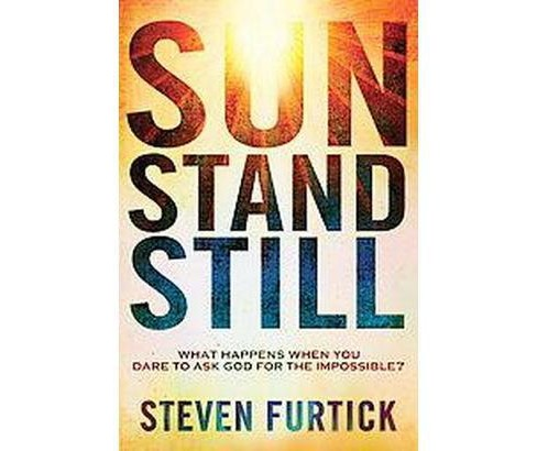 Sun Stand Still : What Happens When You Dare to Ask God for the Impossible (Paperback) (Steven Furtick) - image 1 of 1