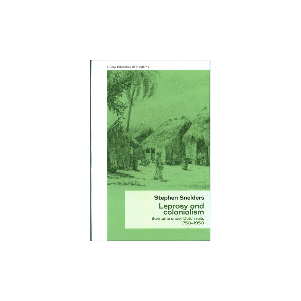 Leprosy and Colonialism : Suriname Under Dutch Rule, 1750-1950 - by Stephen Snelders (Hardcover)