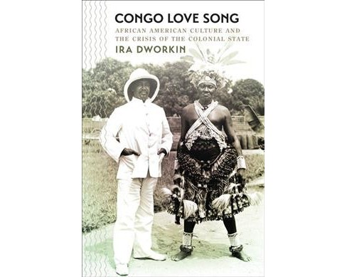 Congo Love Song : African American Culture and the Crisis of the Colonial State (Paperback) (Ira - image 1 of 1