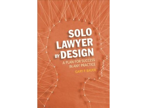 Solo Lawyer by Design : A Plan for Success in Any Practice (Paperback) (Gary P. Bauer) - image 1 of 1