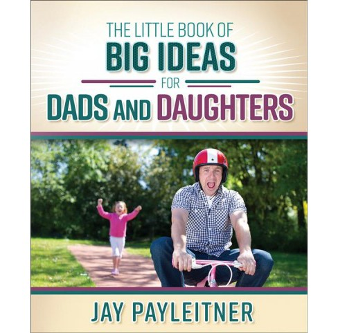 Little Book of Big Ideas for Dads and Daughters (Paperback) (Jay Payleitner) - image 1 of 1