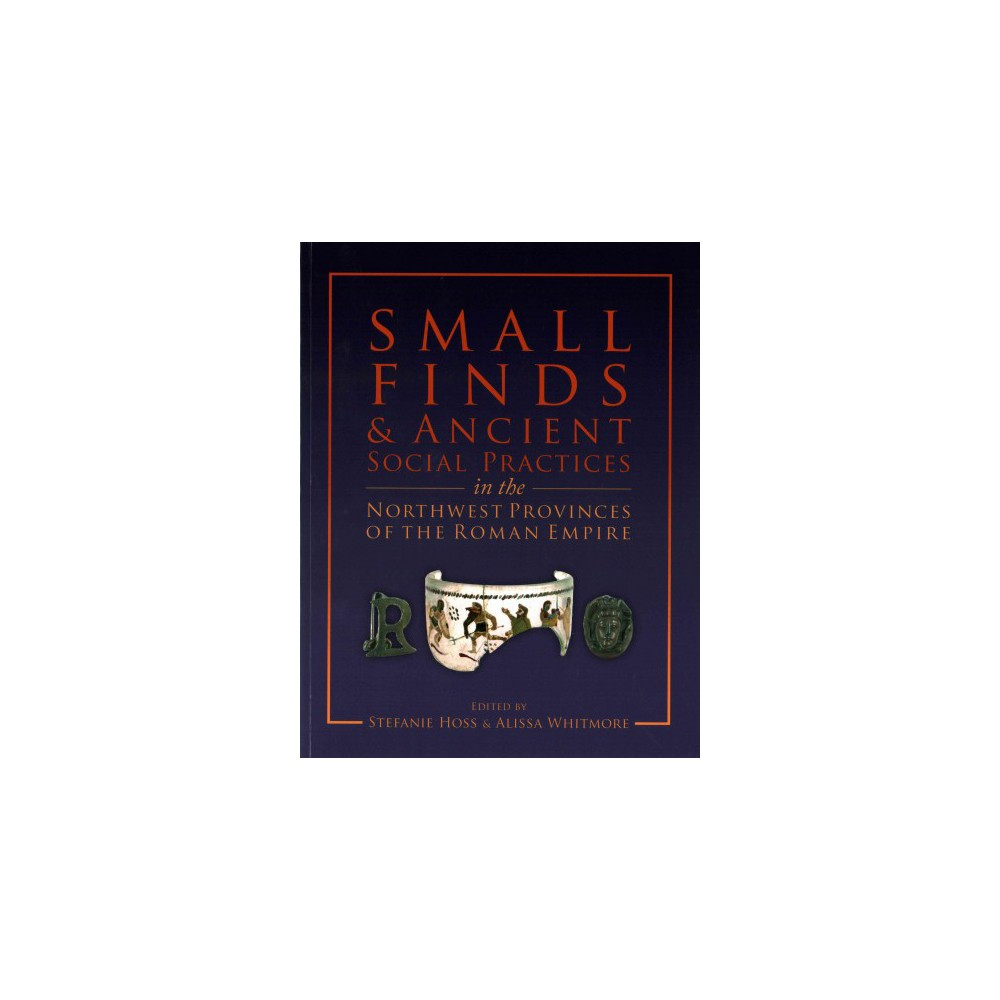 Small Finds and Ancient Social Practices in the Northwest Provinces of the Roman Empire (Paperback)