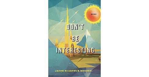 Don't Be Interesting : Poems (Paperback) (Jacob Mcarthur Mooney) - image 1 of 1