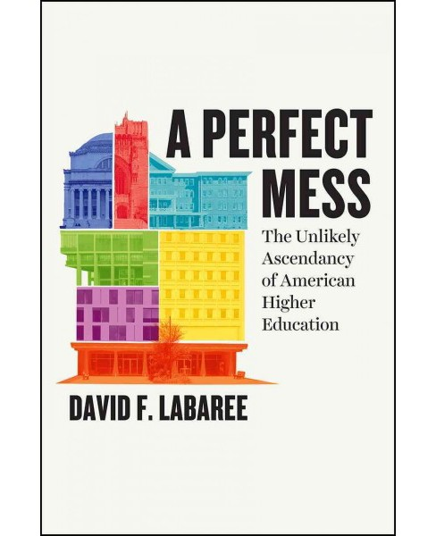 Perfect Mess : The Unlikely Ascendancy of American Higher Education (Hardcover) (David F. Labaree) - image 1 of 1