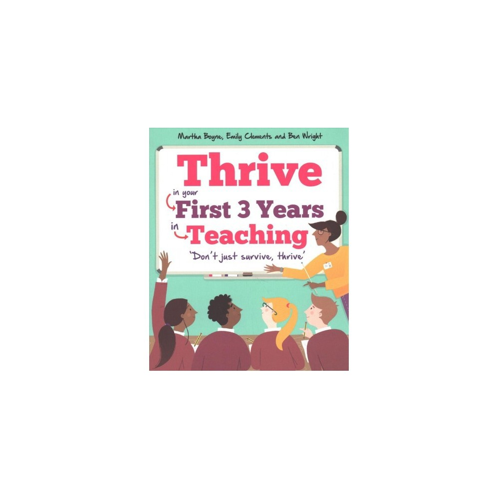 Thrive : In Your First 3 Years in Teaching - by Martha Boyne & Emily Clements & Ben Wright (Paperback)