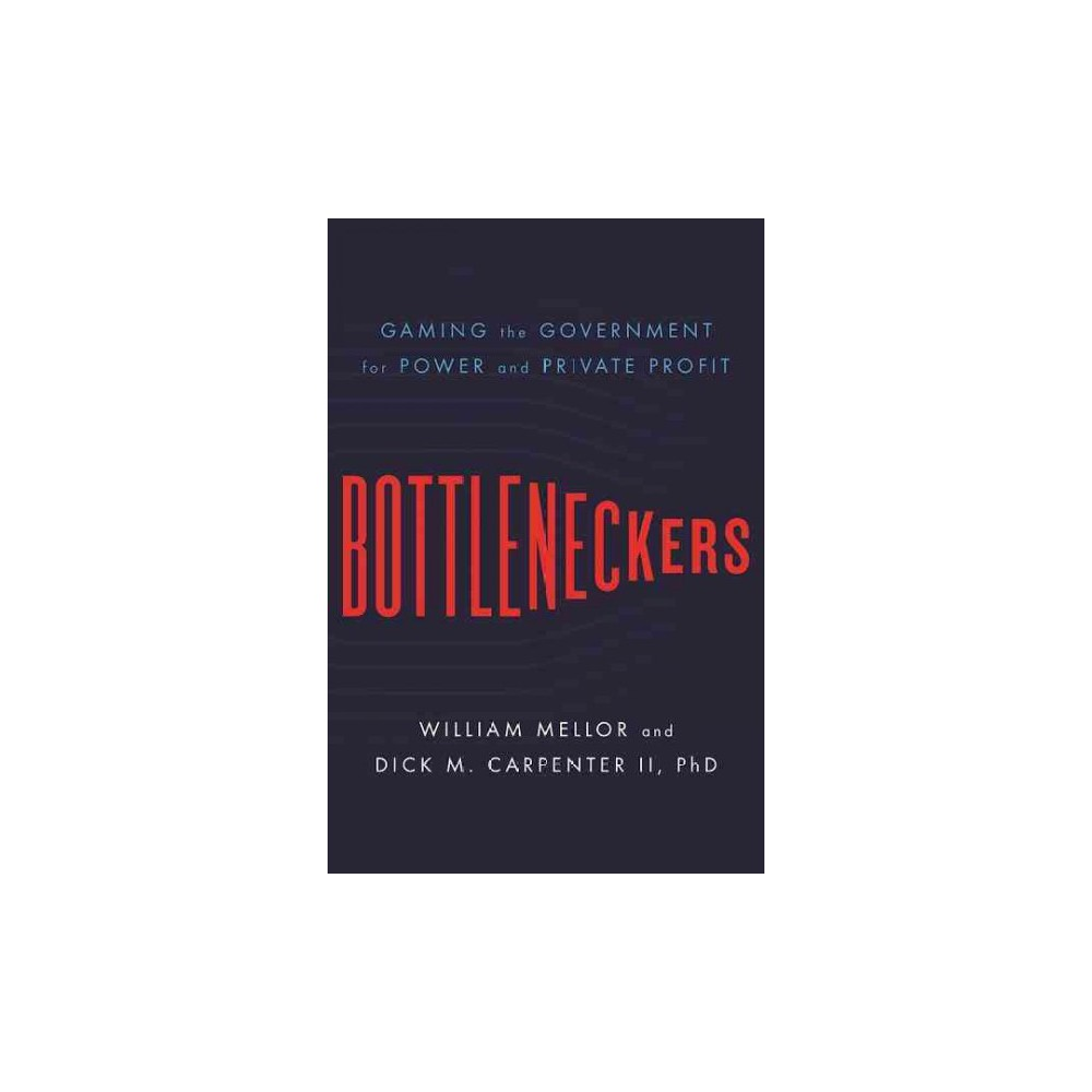 Bottleneckers : Gaming the Government for Power and Private Profit (Hardcover) (William Mellor & Dick M.