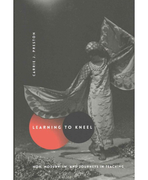 Learning to Kneel : Noh, Modernism, and Journeys in Teaching (Hardcover) (Carrie J. Preston) - image 1 of 1