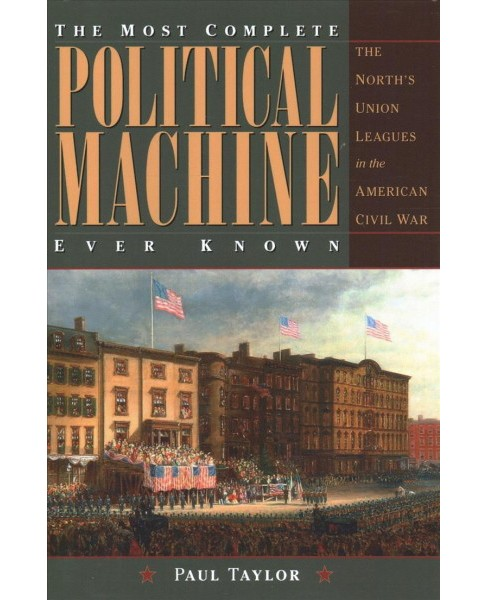 Most Complete Political Machine Ever Known : The North's Union Leagues in the American Civil War - image 1 of 1