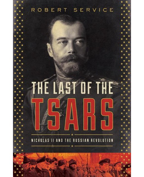 Last of the Tsars : Nicholas II and the Russia Revolution -  by Robert Service (Hardcover) - image 1 of 1