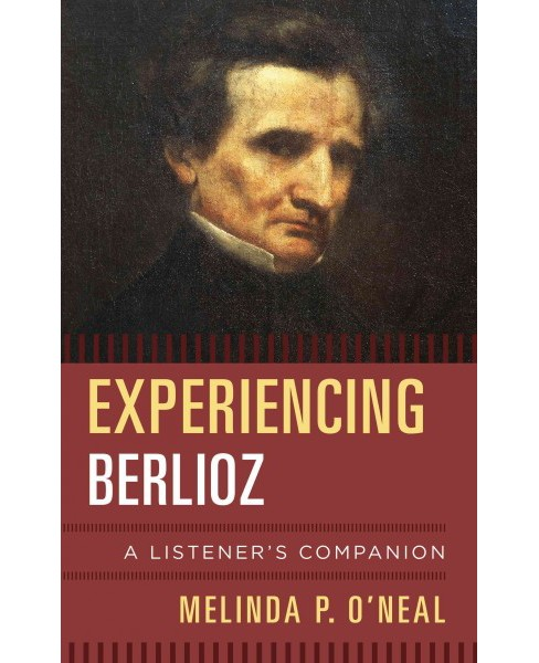 Experiencing Berlioz : A Listener's Companion -  by Melinda P. O'neal (Hardcover) - image 1 of 1