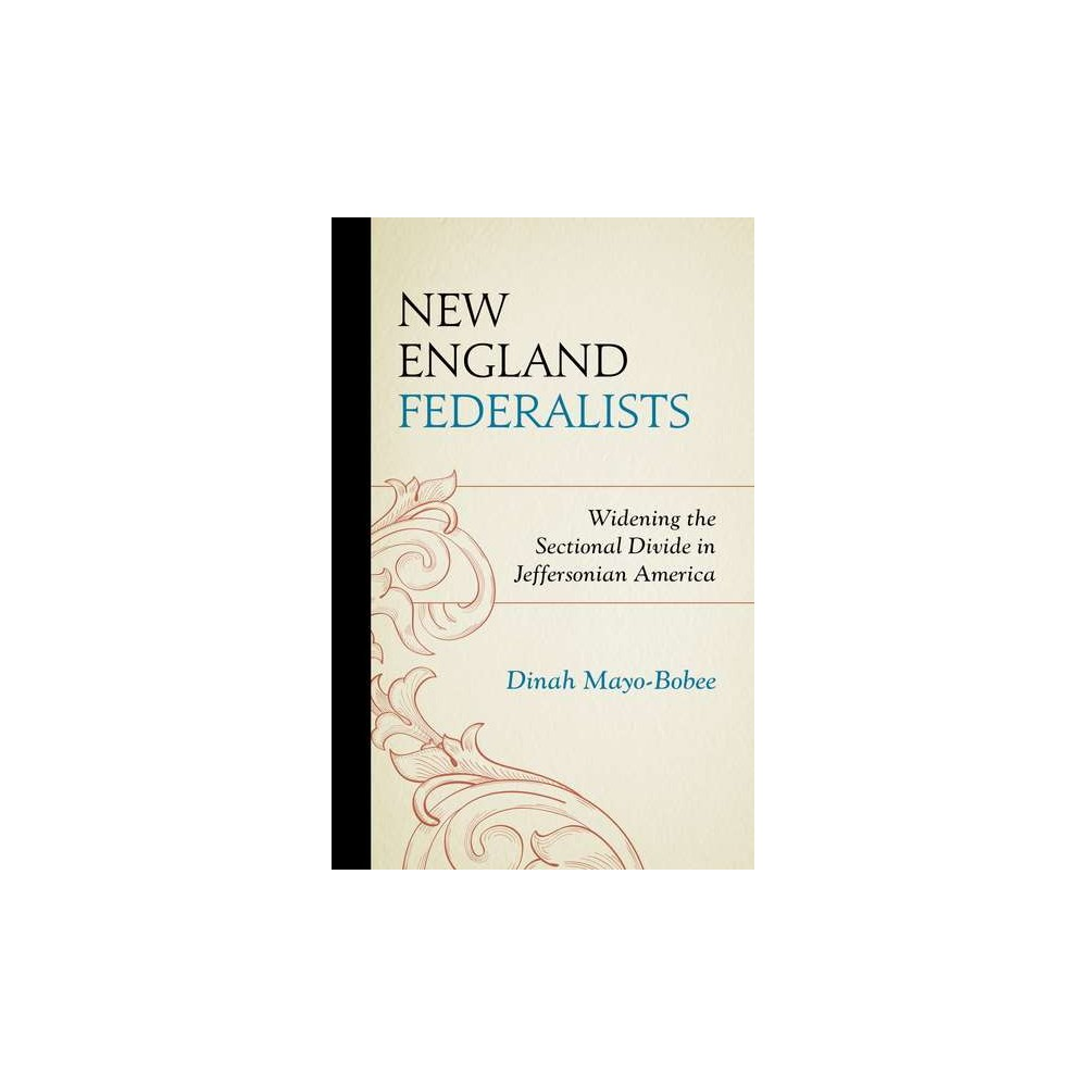 New England Federalists : Widening the Sectional Divide in Jeffersonian America (Hardcover) (Dr. Dinah