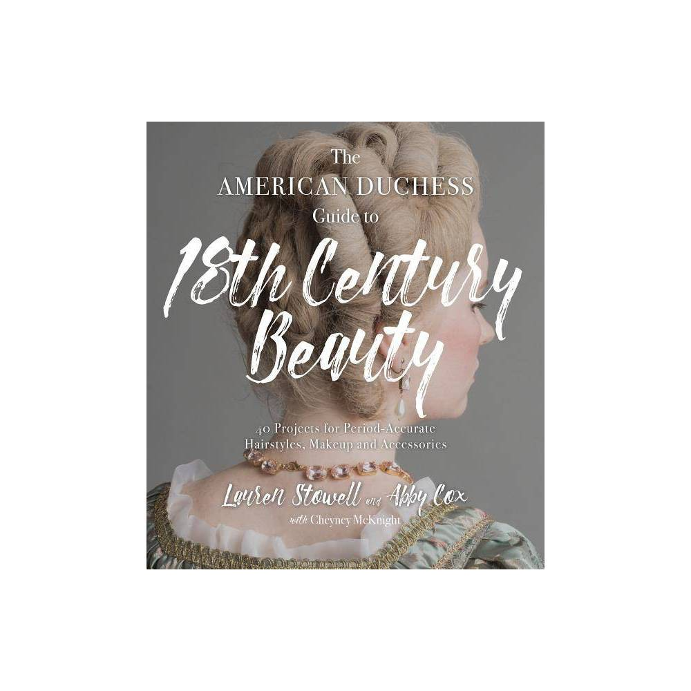 The American Duchess Guide to 18th Century Beauty - by Lauren Stowell & Abby Cox (Paperback)