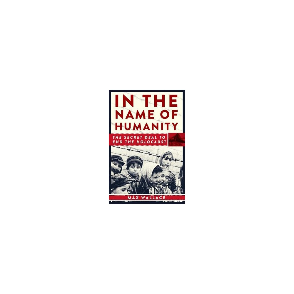In the Name of Humanity : The Secret Deal to End the Holocaust - by Max Wallace (Hardcover)