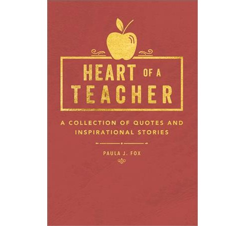 Heart of a Teacher : A Collection of Quotes & Inspirational Stories (Hardcover) (Paula J. Fox) - image 1 of 1