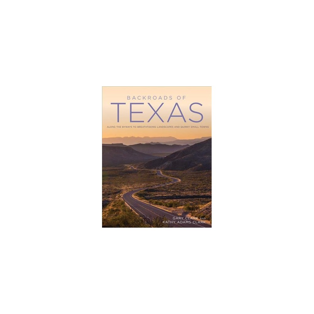 Backroads of Texas : Along the Byways to Breathtaking Landscapes and Quirky Small Towns (Paperback)