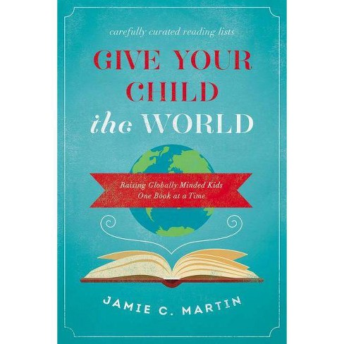 Give Your Child the World - by  Jamie C Martin (Paperback) - image 1 of 1