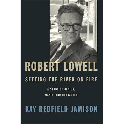 Robert Lowell, Setting the River on Fire - by  Kay Redfield Jamison (Hardcover) - image 1 of 1