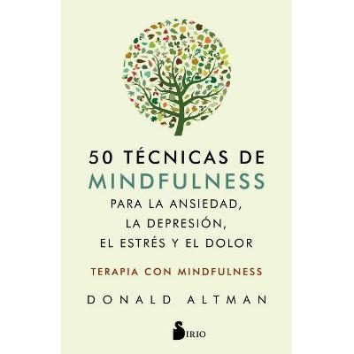 50 Tecnicas de Mindfullness Para La Ansiedad, La Depresion, El Estres Y El Dolor - by  Donald Altman (Paperback)