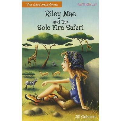 Riley Mae and the Sole Fire Safari - (Faithgirlz / The Good News Shoes) by  Jill Osborne (Paperback)