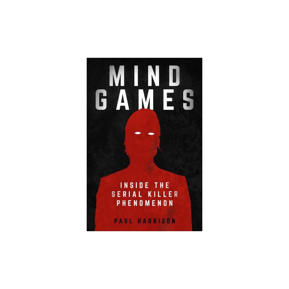 Mind Games : Inside the Serial Killer Phenomenon - by Paul Harrison (Hardcover)