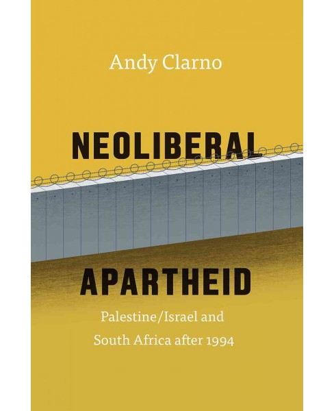 Neoliberal Apartheid : Palestine/Israel and South Africa After 1994 (Paperback) (Andy Clarno) - image 1 of 1