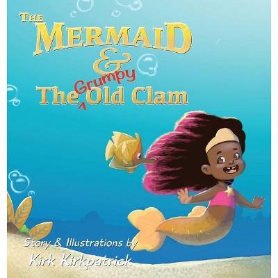 The Mermaid and the Grumpy Old Clam - by  Kirk Kirkpatrick (Hardcover)