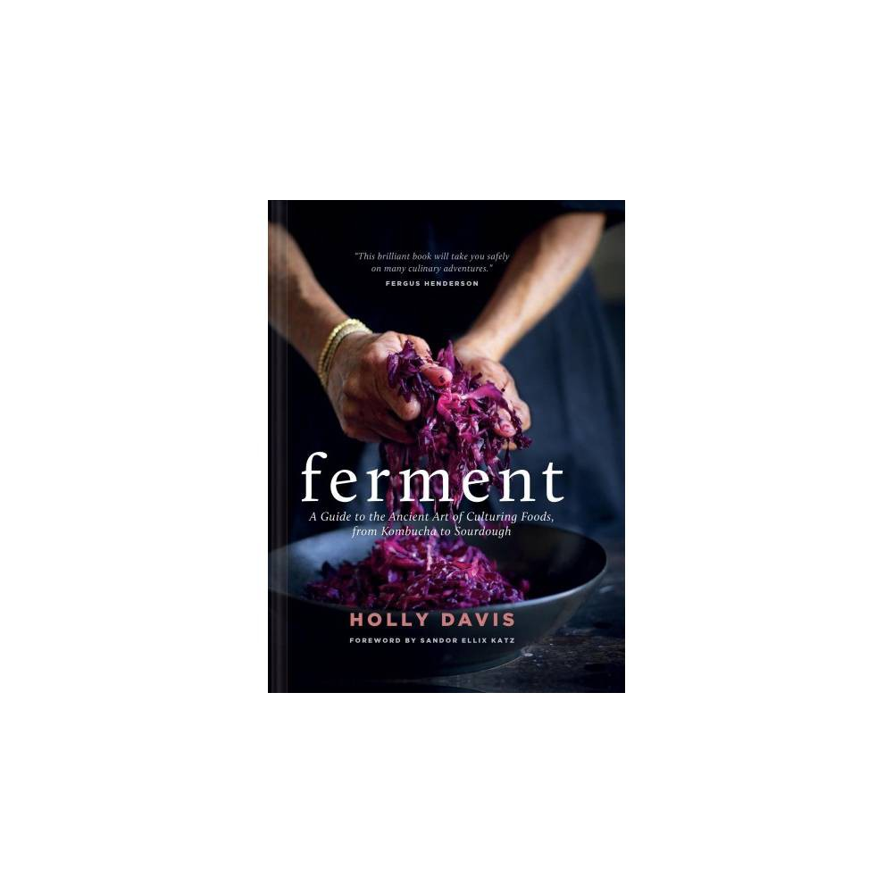 Ferment : A Guide to the Ancient Art of Culturing Foods, from Kombucha to Sourdough - (Hardcover) Celebrated the world over for their health benefits and dynamic flavors, cultured and fermented foods are becoming everyday meal mainstays. In this extensive collection, fermentation pioneer Holly Davis shares more than 120 recipes for familiar—and lesser-known—cultured foods, including yogurt, pickles, kimchi, umeboshi, scrumpy, and more. This inspiring resource contains more than 100 photographs, plus plenty of helpful how-tos and informational charts offering guidance on incorporating fermented ingredients into the diet. With a luxe textured cover and brimming with engaging projects for cooks of all skill levels, this cookbook will be the cornerstone of every preserving kitchen.