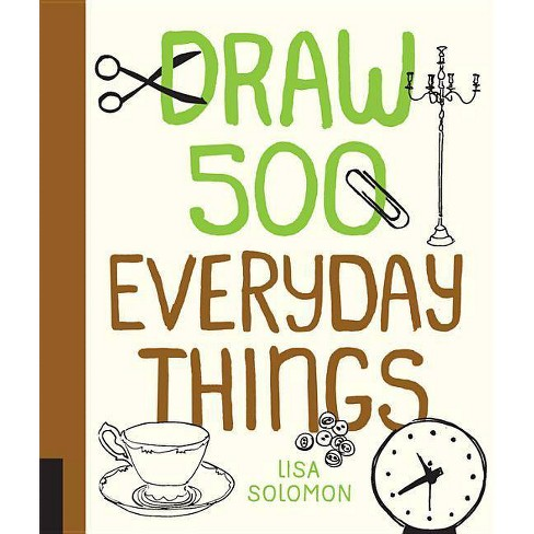 Draw 500 Everyday Things - by  Lisa Solomon (Paperback) - image 1 of 1