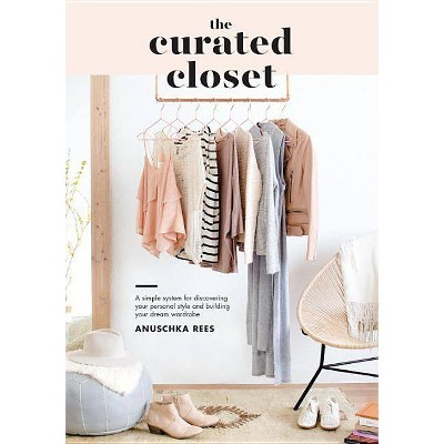 Curated Closet : A Simple System for Discovering Your Personal Style and Building Your Dream Wardrobe - by Anuschka Rees (Paperback)