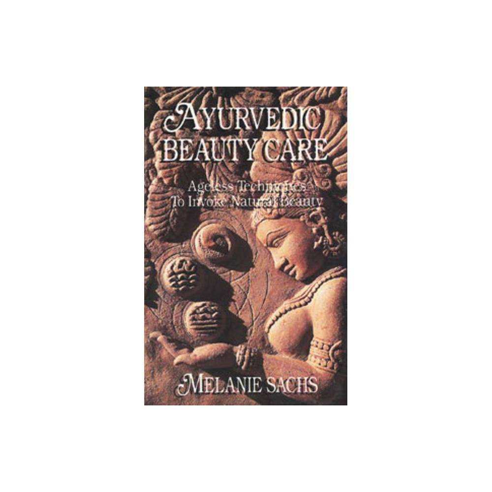 Ayurvedic Beauty Care - (Ageless Techniques to Invoke Natural Beauty) by Melanie Sachs (Paperback)