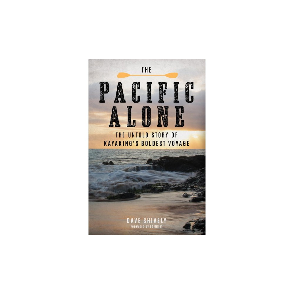 Pacific Alone : The Untold Story of Kayaking's Boldest Voyage - by Dave Shively (Hardcover)