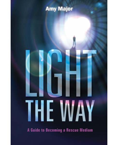 Light the Way : A Guide to Becoming a Rescue Medium -  by Amy Major (Paperback) - image 1 of 1