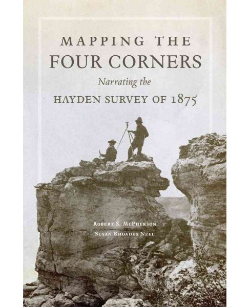 Mapping the Four Corners : Narrating the Hayden Survey of 1875 (Hardcover) (Robert S. McPherson) - image 1 of 1