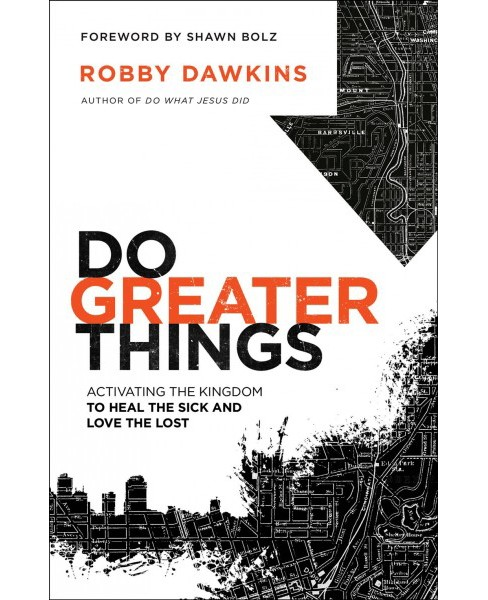 Do Greater Things : Activating the Kingdom to Heal the Sick and Love the Lost (Paperback) (Robby - image 1 of 1