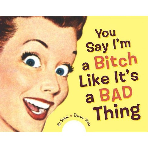 You Say I'm a Bitch Like It's a Bad Thing - by  Ed Polish & Darren Wotz (Paperback) - image 1 of 1