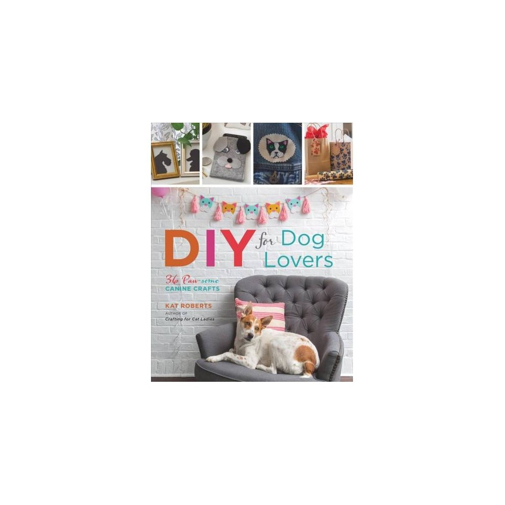 Diy for Dog Lovers : 36 Paw-some Canine Crafts - by Kat Roberts (Paperback)