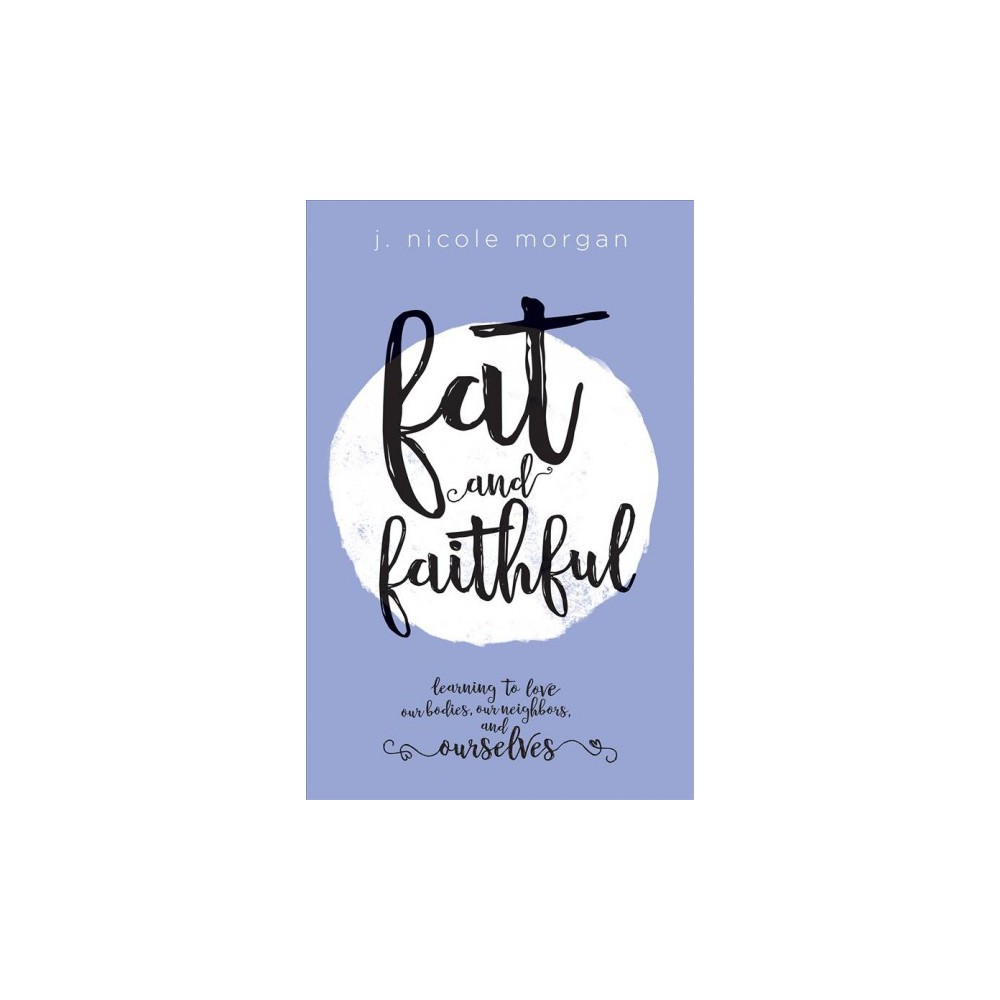 Fat and Faithful : Learning to Love Our Bodies, Our Neighbors, and Ourselves - (Paperback)