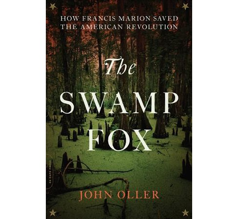 Swamp Fox : How Francis Marion Saved the American Revolution -  by John Oller (Paperback) - image 1 of 1