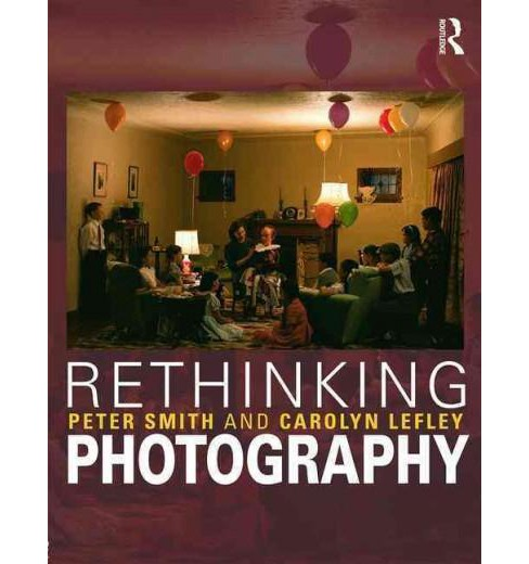 Rethinking Photography : Histories, Theories and Education (Paperback) (Peter Smith & Carolyn Lefley & - image 1 of 1
