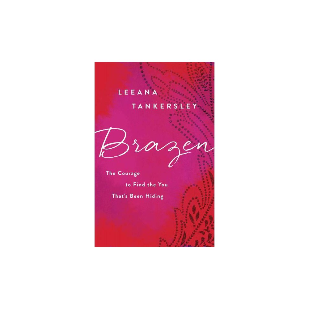 Brazen : The Courage to Find the You That's Been Hiding (Paperback) (Leeana Tankersley)