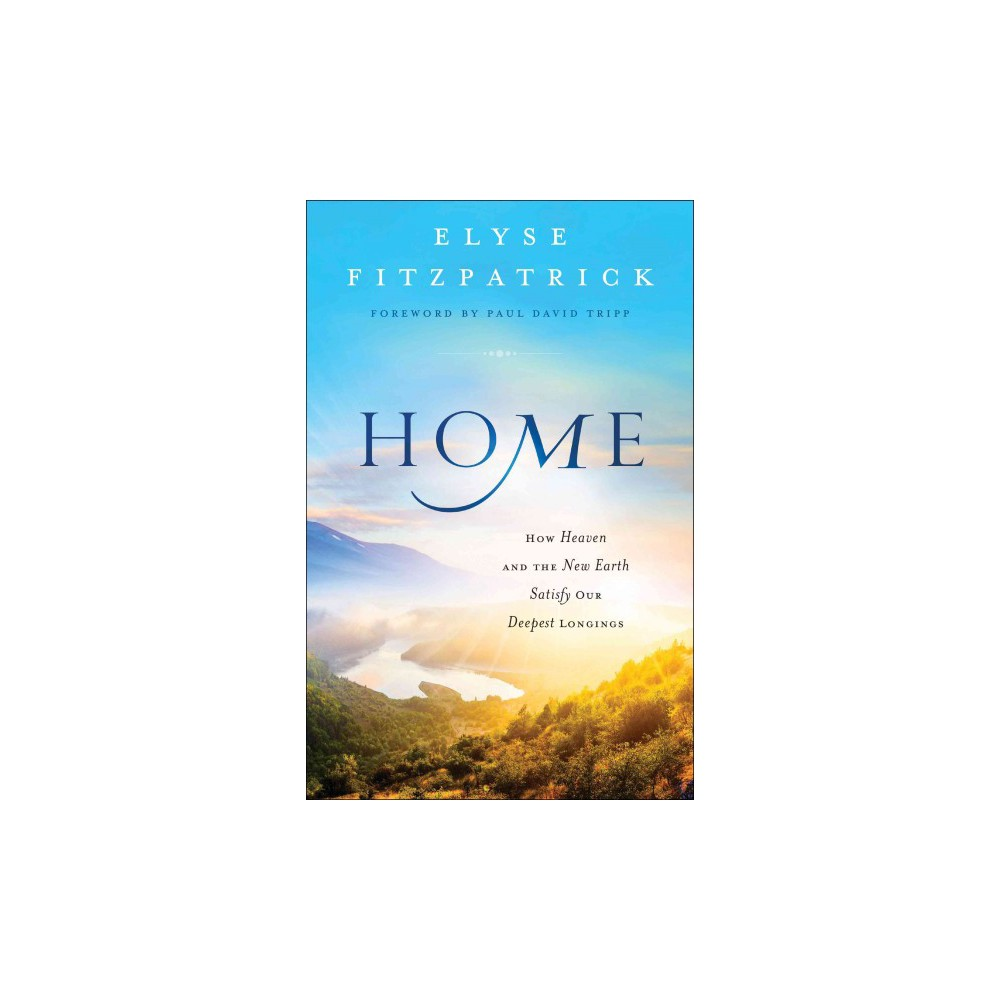 Home : How Heaven and the New Earth Satisfy Our Deepest Longings (Paperback) (Elyse M. Fitzpatrick)