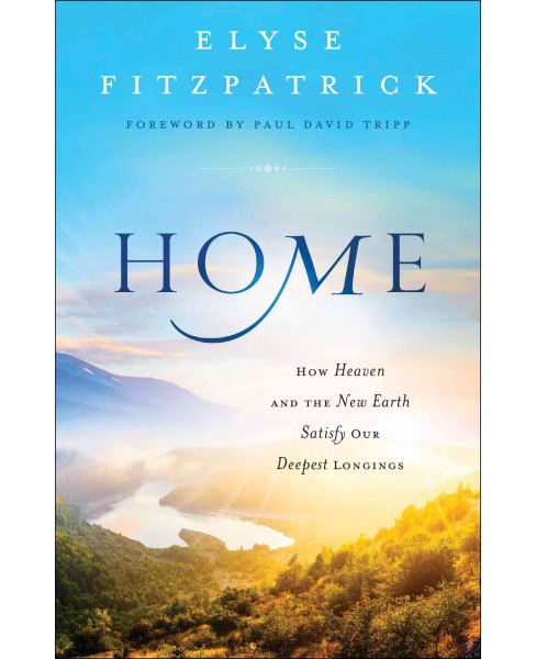 Home : How Heaven and the New Earth Satisfy Our Deepest Longings (Paperback) (Elyse M. Fitzpatrick) - image 1 of 1