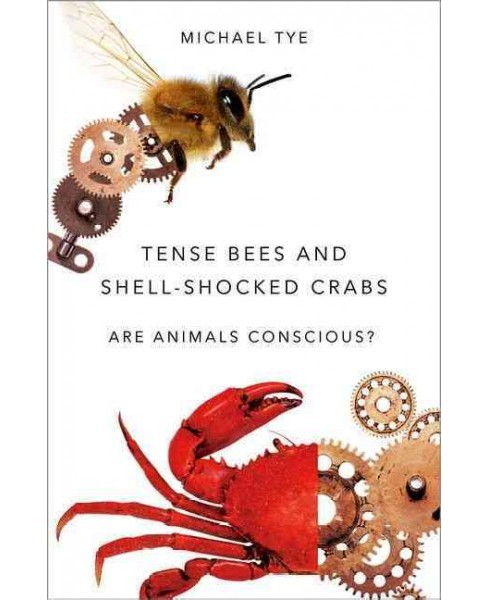 Tense Bees and Shell-Shocked Crabs : Are Animals Conscious? (Hardcover) (Michael Tye) - image 1 of 1