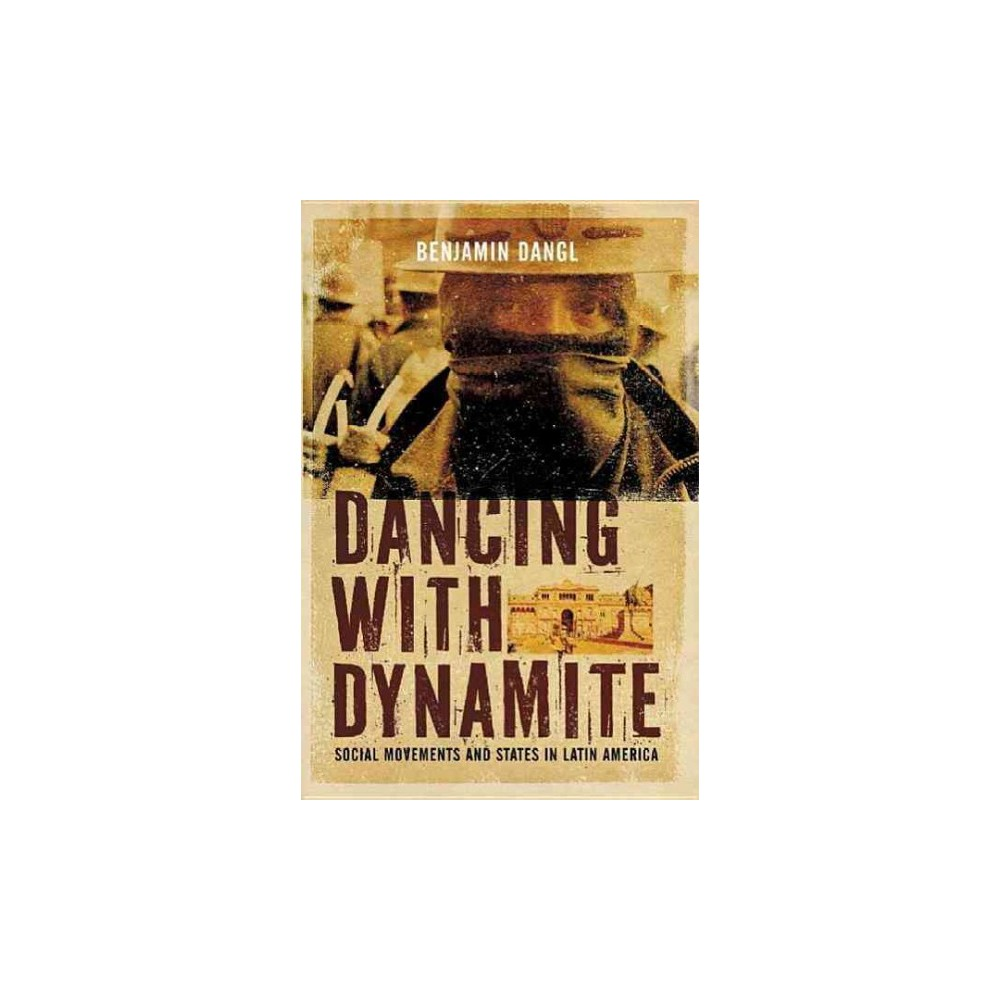 Dancing With Dynamite : Social Movements and States in Latin America - by Benjamin Dangl (Paperback)